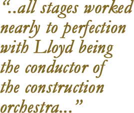 """""""... all stages worked nearly to perfection with Lloyd being the conductor of the construction orchestra..."""""""